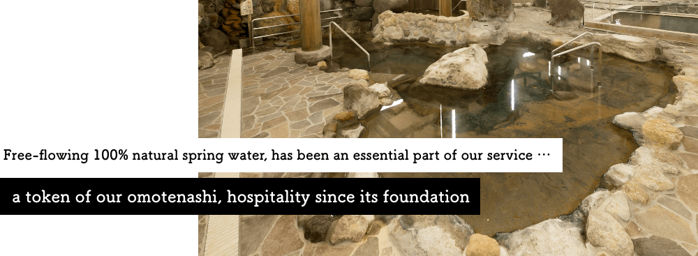 Free-flowing 100% natural spring water, has been an essential part of our service … a token of our omotenashi, hospitality since its foundation